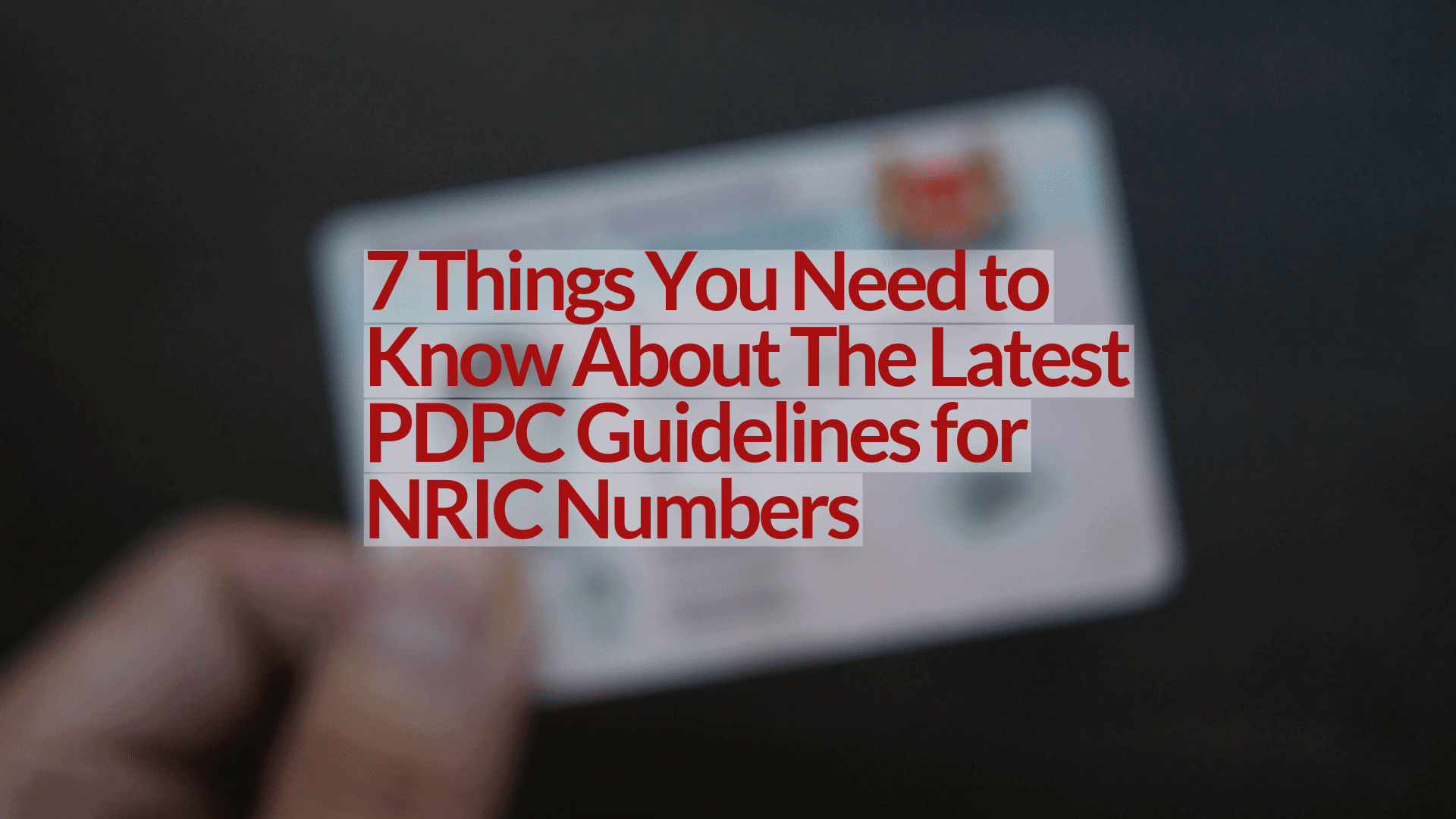 7 Things You Need to Know About The Latest PDPC Guidelines for NRIC Numbers